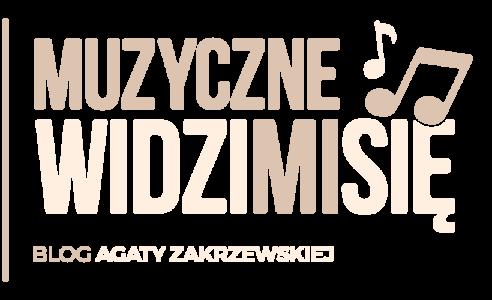 Muzyczne Widzimisie Blog Agaty Zakrzewskiej